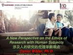 A New Perspective on the Ethics of Research with Human Subjects 涉及人的研究的伦理学新观点 Daniel Wikler, Ph.D.