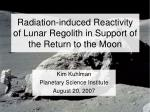 Radiation-induced Reactivity of Lunar Regolith in Support of the Return to the Moon