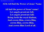 #236 All Hail the Power of Jesus' Name All hail the power of Jesus' name!