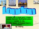 London has a Hyde park ,a tower, London Eye and Buckingham palace . London is big.