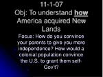 11-1-07 Obj: To understand  how  America acquired New Lands