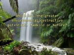 Which has the greater environmental destructive potential, Mankind or Nature?