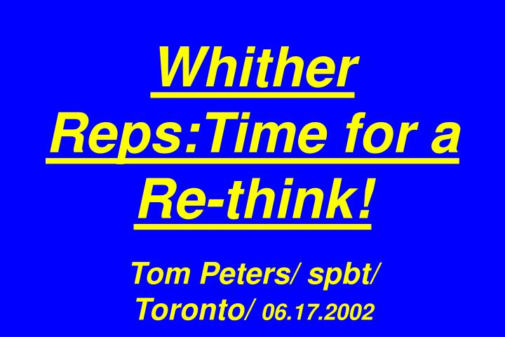 whither reps time for a re think tom peters spbt toronto 06 17 2002 n.