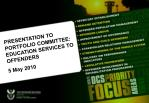 PRESENTATION TO PORTFOLIO COMMITTEE: EDUCATION SERVICES TO OFFENDERS 5 May 2010
