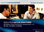 SOLUTION ACCELERATORS Windows Vista Hardware Assessment 1.0 簡志偉 | 技術專員 | 台灣微軟
