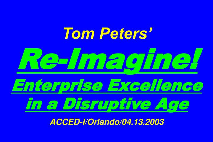 tom peters re imagine enterprise excellence in a disruptive age acced i orlando 04 13 2003 n.