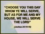 """""""CHOOSE YOU THIS DAY WHOM YE WILL SERVE, BUT AS FOR ME AND MY HOUSE, WE WILL SERVE THE LORD"""""""