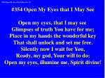 #354 Open My Eyes that I May See Open my eyes, that I may see Glimpses of truth You have for me;