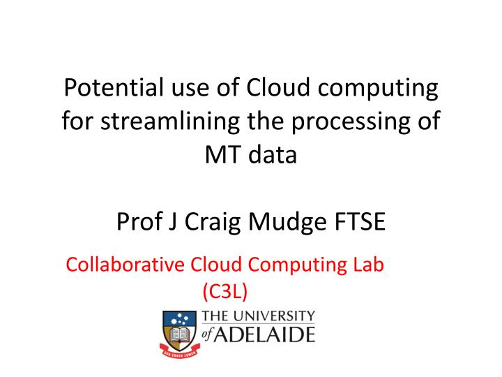 potential use of cloud computing for streamlining the processing of mt data prof j craig mudge ftse n.