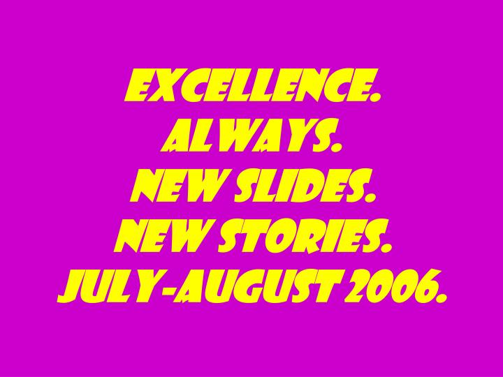 excellence always new slides new stories july august 2006 n.