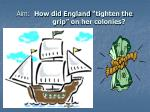 """Aim:   How did England """"tighten the         grip"""" on her colonies?"""