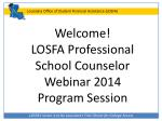Welcome! LOSFA Professional School Counselor Webinar 2014 Program Session