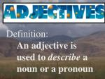 Definition: An adjective is 	used to  describe  a 	noun or a pronoun