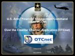 U.S. Army Financial Management Command (USAFMCOM) Over the Counter Channel Application (OTCnet)