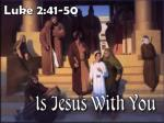 Is it possible to suppose Jesus to be with us when He is NOT? - (Luke 2:44)