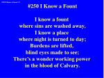 #250 I Know a Fount I know a fount where sins are washed away, I know a place