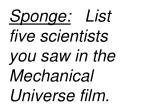 Sponge:    List five scientists  you saw in the Mechanical Universe film.
