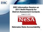 DRC Information Session on 2011 NeSA Reports for District Assessment Contacts August 9-11, 2011