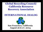 Global Recycling Council/ California Resource Recovery Association INTERNATIONAL DIALOG