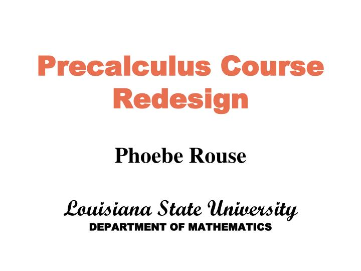precalculus course redesign phoebe rouse louisiana state university department of mathematics n.