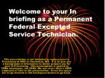 Welcome to your In briefing as a Permanent Federal Excepted Service Technician.