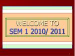 WELCOME TO  SEM 1 2010/ 2011