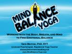 Working with the Body, Breath, and Mind  to Find Emotional Balance Sara Morrow, PhD, RYT
