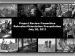 Project Review Committee Refresher/Orientation Presentation July 28, 2011