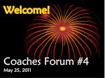 Welcome! Coaches Forum #4 May 25, 2011