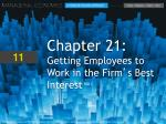 Chapter 21: Getting Employees to Work in the Firm ' s Best Interest