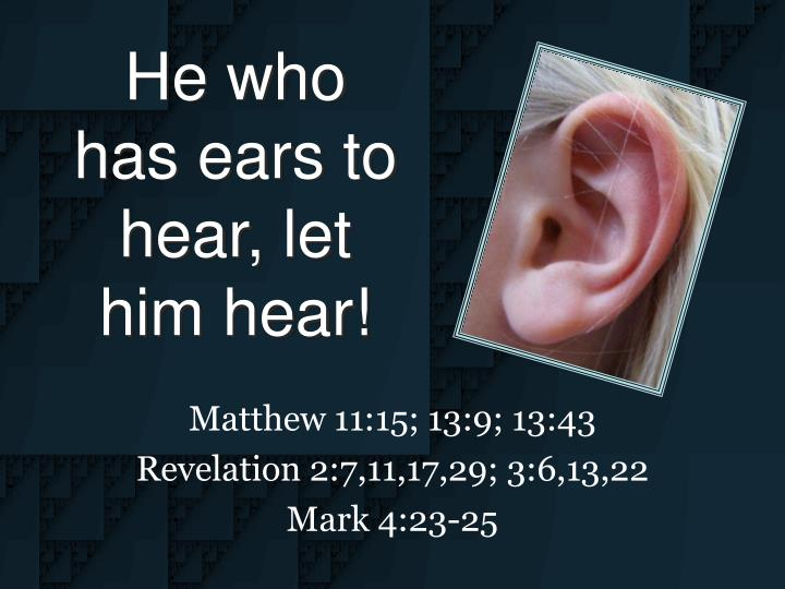 he who has ears to hear let him hear n.