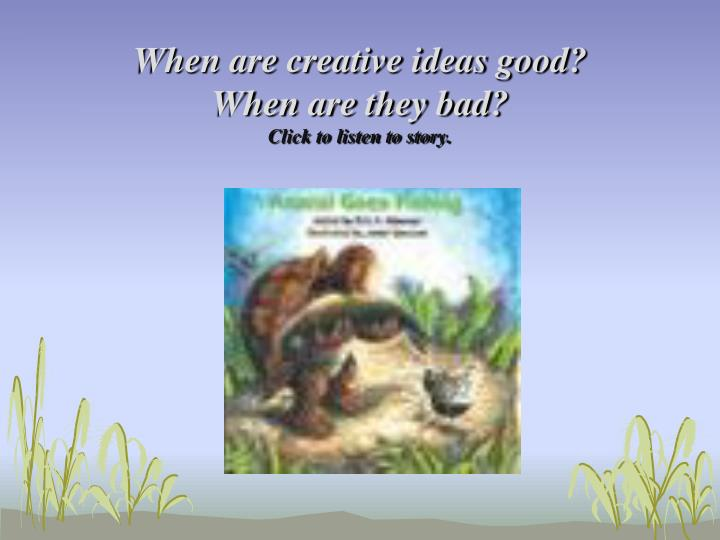 when are creative ideas good when are they bad click to listen to story n.