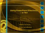 Using PowerPoint Effectively  – or Not