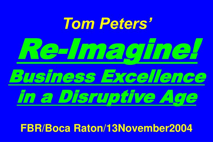 tom peters re imagine business excellence in a disruptive age fbr boca raton 13november2004 n.