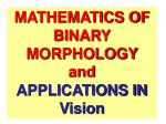 MATHEMATICS OF BINARY MORPHOLOGY  and  APPLICATIONS IN Vision