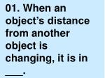 01. When an object's distance from another object is changing, it is in ___.