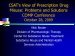 CSAT's View of Prescription Drug Misuse: Problems and Solutions COMP Conference October 28, 2009