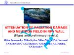 ATTENUATION OF RADIATION DAMAGE AND NEUTRON FIELD IN RPV WALL ( Plans and preliminary results)