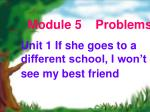 Module 5    Problems Unit 1 If she goes to a different school, I won't see my best friend