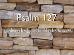 """Psalm 127 """"Unless the Lord builds the house"""""""
