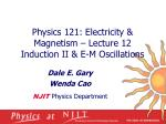 Physics 121: Electricity & Magnetism – Lecture 12 Induction II & E-M Oscillations