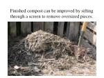 Finished compost can be improved by sifting through a screen to remove oversized pieces.
