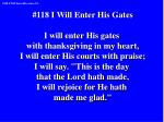 #118 I Will Enter His Gates I will enter His gates  with thanksgiving in my heart,