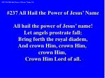 #237 All Hail the Power of Jesus' Name All hail the power of Jesus' name!