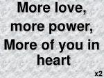 More love,  more power, More of you in heart x2