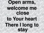 Open arms, welcome me close to Your heart There I long to stay