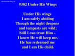 #302 Under His Wings Under His wings I am safely abiding Though the night deepens