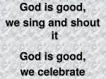 God is good,  we sing and shout it God is good,  we celebrate