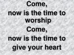 Come,  now is the time to worship Come,  now is the time to  give your heart