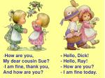 How are you,  My dear cousin Sue?  I am fine, thank you,  And how are you?